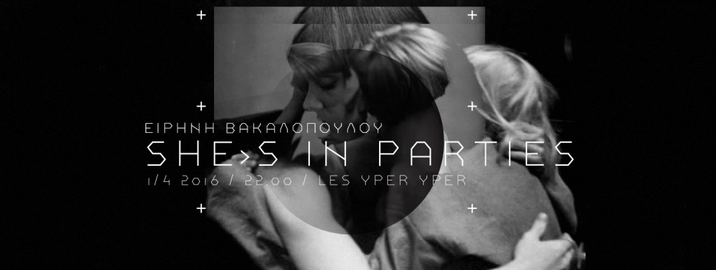 SHE'S IN PARTIES | ΕΙΡΗΝΗ ΒΑΚΑΛΟΠΟΥΛΟΥ @ LES YPER YPER 1 APR.